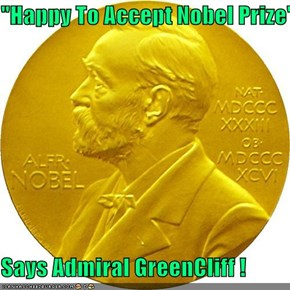 """Happy To Accept Nobel Prize""  Says Admiral GreenCliff !"