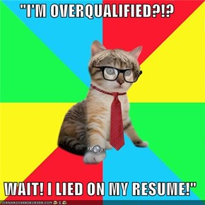 """I'M OVERQUALIFIED?!?   WAIT! I LIED ON MY RESUME!"""