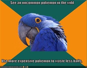 See an uncommon pokemon in the wild  Use more expensive pokemon to waste less balls.