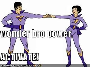 wonder bro power ACTIVATE!