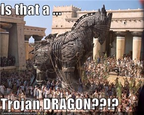 Is that a ...  Trojan DRAGON??!?