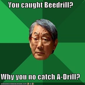 You caught Beedrill?  Why you no catch A-Drill?