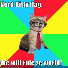 Nerd Kitty flag.  We will rule ze world!