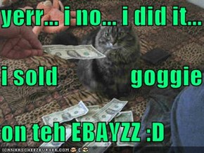 yerr... i no... i did it... i sold               goggie on teh EBAYZZ :D