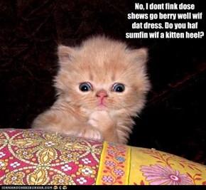 No, I dont fink dose shews go berry well wif dat dress. Do you haf sumfin wif a kitten heel?