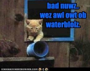 bad nuwz.. wez awl owt ob waterblolz.
