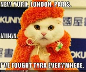 NEW YORK. LONDON. PARIS. MILAN. I'VE FOUGHT TYRA EVERYWHERE.
