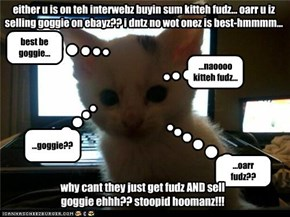 sell goggie on ebayz?? or have gwate kitteh fudz?? hmmmm