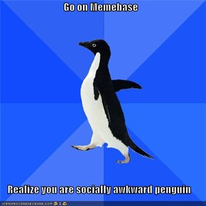 Go on Memebase  Realize you are socially awkward penguin