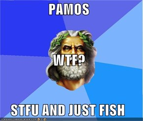 PAMOS WTF? STFU AND JUST FISH