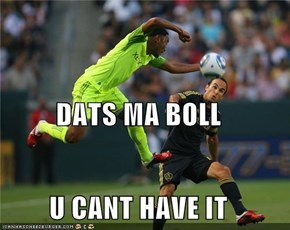 DATS MA BOLL U CANT HAVE IT