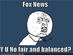 Fox News  Y U No fair and balanced?