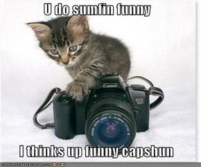 U do sumfin funny  I thinks up funny capshun