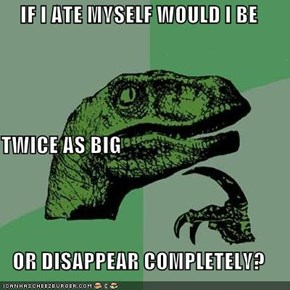 IF I ATE MYSELF WOULD I BE TWICE AS BIG OR DISAPPEAR COMPLETELY?