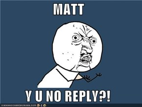 MATT  Y U NO REPLY?!