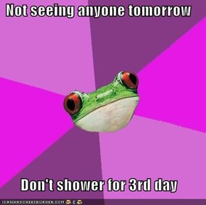 Not seeing anyone tomorrow  Don't shower for 3rd day