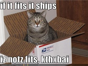 if it fits it ships  iz notz fits, kthxbai