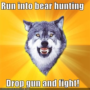 Run into bear hunting  Drop gun and fight!