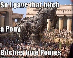 So I gave that bitch  a Pony Bitches love Ponies