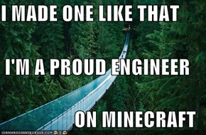 I MADE ONE LIKE THAT I'M A PROUD ENGINEER ON MINECRAFT