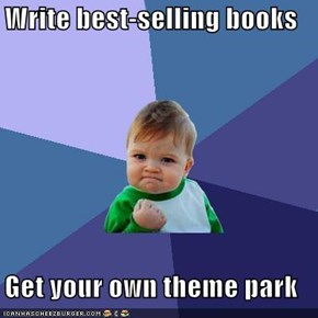 Write best-selling books  Get your own theme park