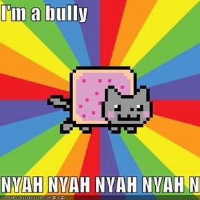 I'm a bully  NYAH NYAH NYAH NYAH NYAH NYAH NYAH