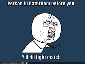 Person in bathroom before you  Y U No light match