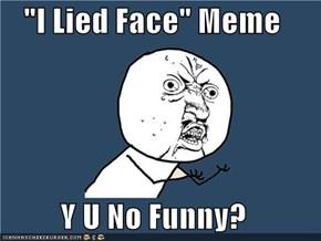 """""""I Lied Face"""" Meme  Y U No Funny?"""