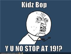 Kidz Bop  Y U NO STOP AT 19!?