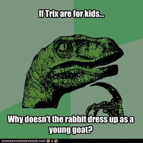 If Trix are for kids...