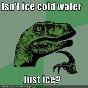 Isn't ice cold water  Just ice?