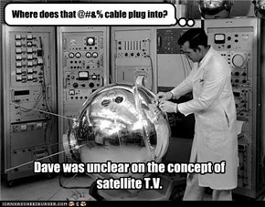 Dave was unclear on the concept of satellite T.V.