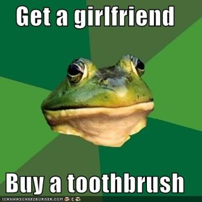 Get a girlfriend  Buy a toothbrush