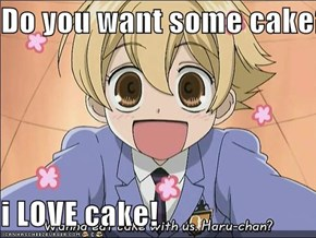 Do you want some cake?  i LOVE cake!