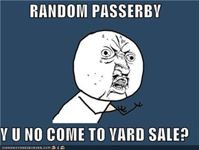 RANDOM PASSERBY  Y U NO COME TO YARD SALE?
