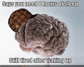 Says you need 8 hours of sleep  Still tired after waking up