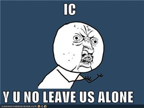 IC  Y U NO LEAVE US ALONE