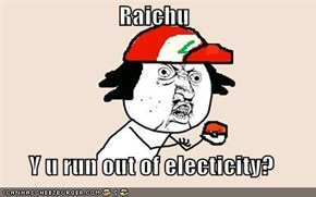 Raichu  Y u run out of electicity?