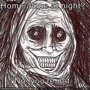 Home alone at night?  No, you're not.