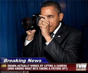 Breaking News - OBAMA ACTUALLY WORKS BY LIFTING A CAMERA (WHO KNOWS WHAT HE'S TAKING A PICTURE OF?)
