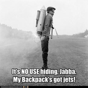It's NO USE hiding, Jabba.My Backpack's got jets!