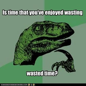 Philosoraptor: Everyone enjoys wasting their time, but they aren't actually wasting time.