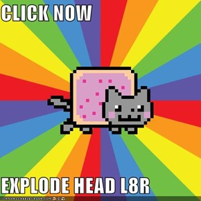 CLICK NOW  EXPLODE HEAD L8R