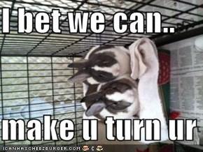 I bet we can..  make u turn ur head
