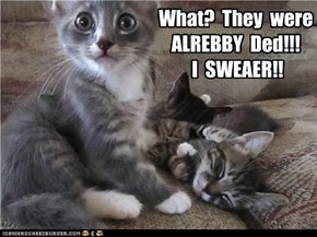 What?  They  were ALREBBY  Ded!!!     I  SWEAER!!