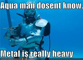 Aqua man dosent know...  Metal is really heavy