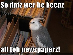 So datz wer he keepz  all teh newzpaperz!