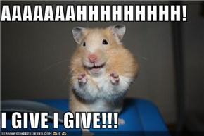 AAAAAAAHHHHHHHHH!  I GIVE I GIVE!!!