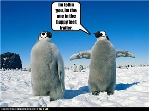 Im tellin you, im the one in the happy feet trailer.