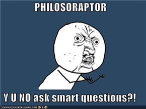 PHILOSORAPTOR  Y U NO ask smart questions?!
